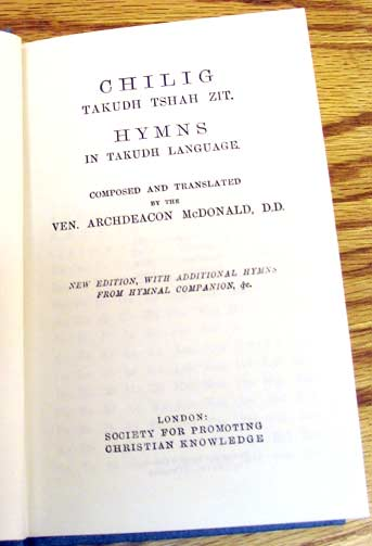 Hymnal in the Tukudh language. Robert McDonald was a mission priest among the Ojibwas of Manitoba, and later the Tinjiyzoos of Fort Yukon, Alaska, where he invented a written alphabet, grammar and dictionary; with his wife Julia he translated the Bible, Prayer Book and other texts during a 51-year ministry.