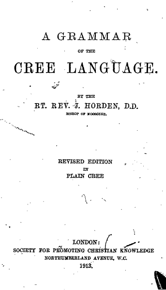 Bishop Horden's Cree Grammar, which is still in print after a century, has won him a place in the field of linguistics as well as in the continuing life of the Cree Nation of Canada. He created the written form of the language and analyzed its structure, all in the service of his evangelism on the southern tip of Hudson Bay. It's a remarkable intellectual achievement, made all the more so by his being a self-educated former blacksmith's boy in caste-bound England.
